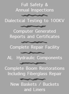 Full Safety & Annual Inspections  Dialectical Testing to 100KV  Computer Generated Reports and Certificates  Complete Repair Facility  AL  Hydraulic Components  Complete Boom Restorations Including Fiberglass Repair  New Baskets / Buckets and Liners